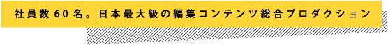 社員数60名。日本最大級の編集コンテンツ総合プロダクション