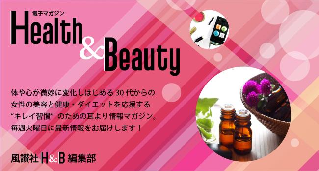 """電子マガジン「Health&Beauty」体や心が微妙に変化しはじめる30代からの女性の美容と健康・ダイエットを応援する""""キレイ習慣""""のための耳より情報マガジン。毎週火曜日に最新情報をお届けします! by風讃社H&B編集部"""