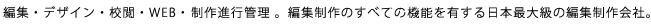 編集・デザイン・校閲・WEB・ 制作進行管理 。編集制作のすべての機能を有する日本最大級の編集制作会社。