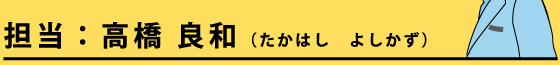 担当:高橋 良和(たかはし よしかず)